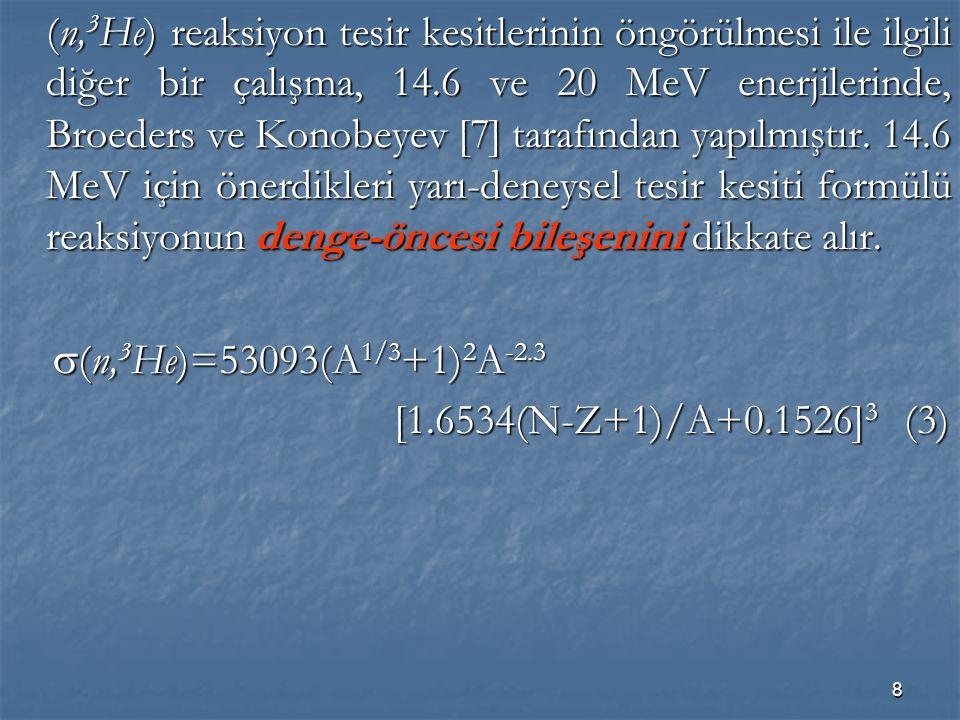 (n,3He) reaksiyon tesir kesitlerinin öngörülmesi ile ilgili diğer bir çalışma, 14.6 ve 20 MeV enerjilerinde, Broeders ve Konobeyev [7] tarafından yapılmıştır. 14.6 MeV için önerdikleri yarı-deneysel tesir kesiti formülü reaksiyonun denge-öncesi bileşenini dikkate alır.